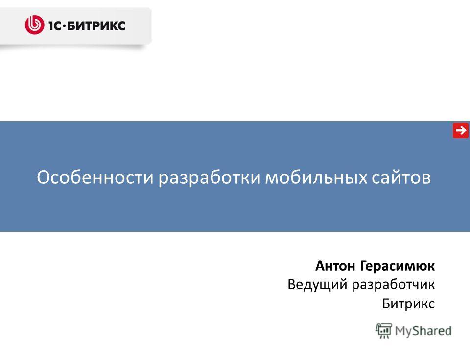 Особенности разработки мобильных сайтов Антон Герасимюк Ведущий разработчик Битрикс