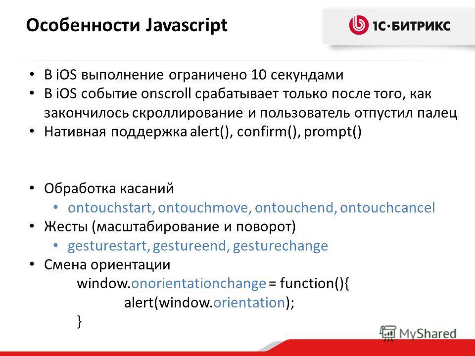 Особенности Javascript В iOS выполнение ограничено 10 секундами В iOS событие onscroll срабатывает только после того, как закончилось скроллирование и пользователь отпустил палец Нативная поддержка alert(), confirm(), prompt() Обработка касаний ontou