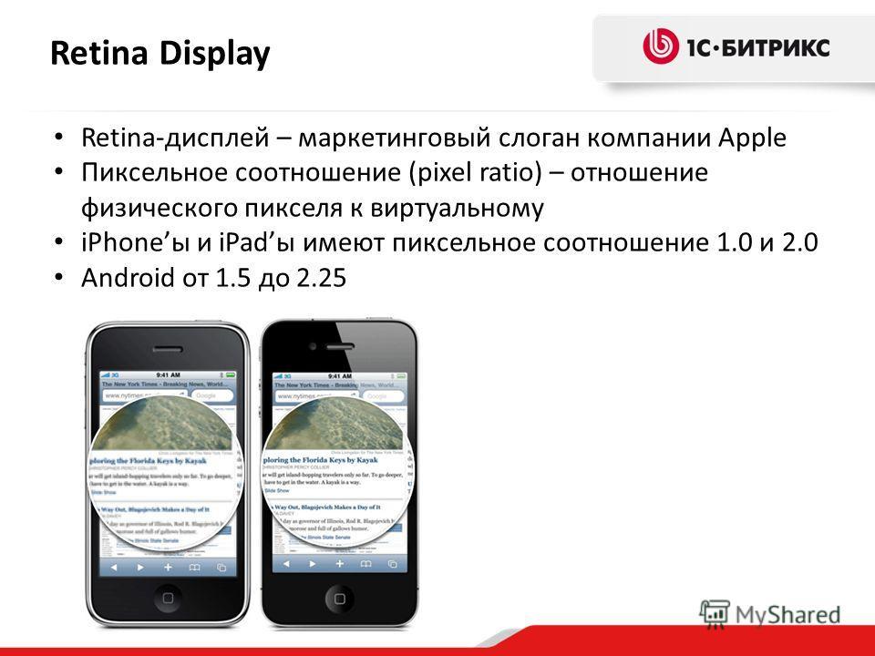 Retina Display Retina-дисплей – маркетинговый слоган компании Apple Пиксельное соотношение (pixel ratio) – отношение физического пикселя к виртуальному iPhoneы и iPadы имеют пиксельное соотношение 1.0 и 2.0 Android от 1.5 до 2.25