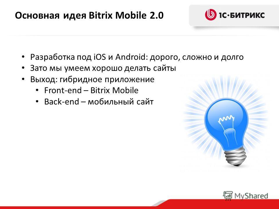 Основная идея Bitrix Mobile 2.0 Разработка под iOS и Android: дорого, сложно и долго Зато мы умеем хорошо делать сайты Выход: гибридное приложение Front-end – Bitrix Mobile Back-end – мобильный сайт