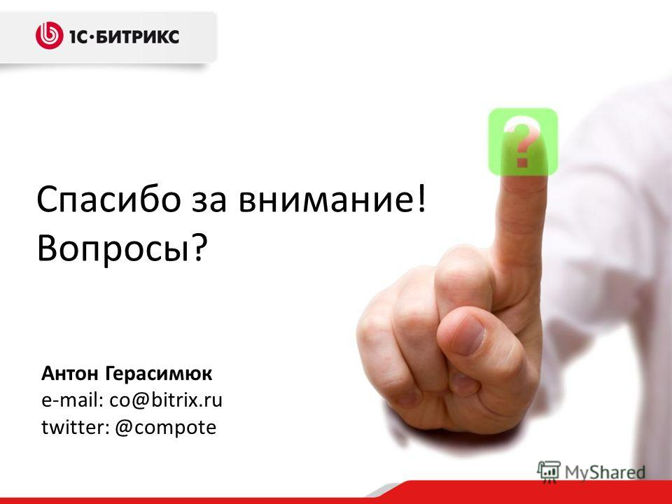Спасибо за внимание! Вопросы? Антон Герасимюк e-mail: co@bitrix.ru twitter: @compote