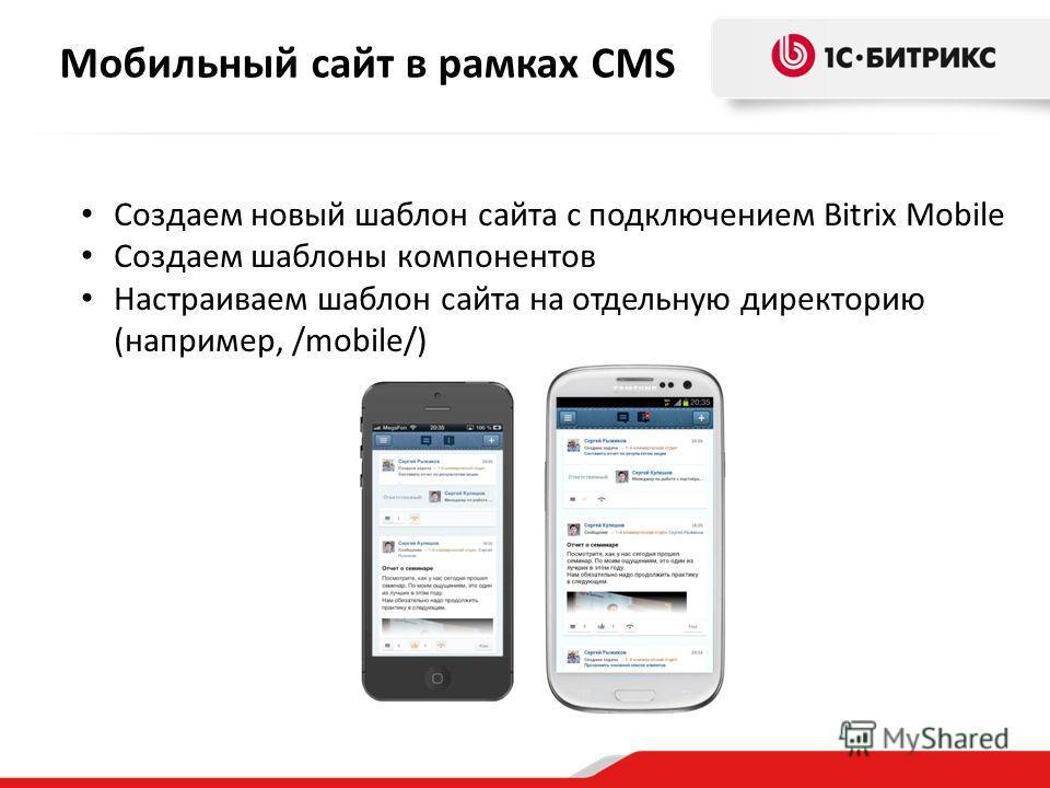 Мобильный сайт в рамках CMS Создаем новый шаблон сайта с подключением Bitrix Mobile Создаем шаблоны компонентов Настраиваем шаблон сайта на отдельную директорию (например, /mobile/)