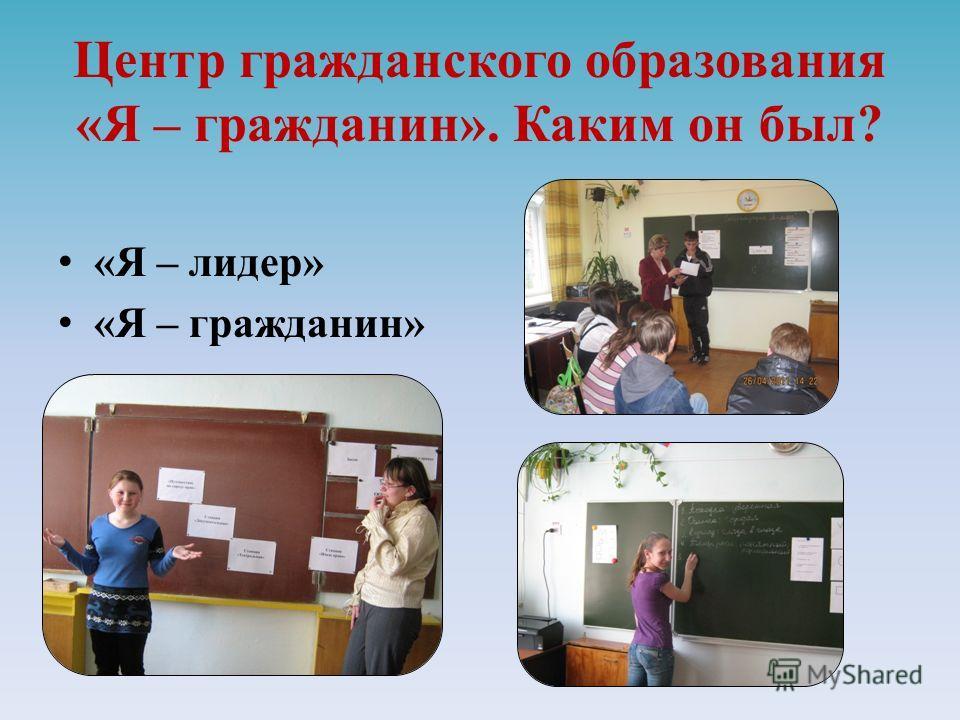 Центр гражданского образования «Я – гражданин». Каким он был? «Я – лидер» «Я – гражданин»