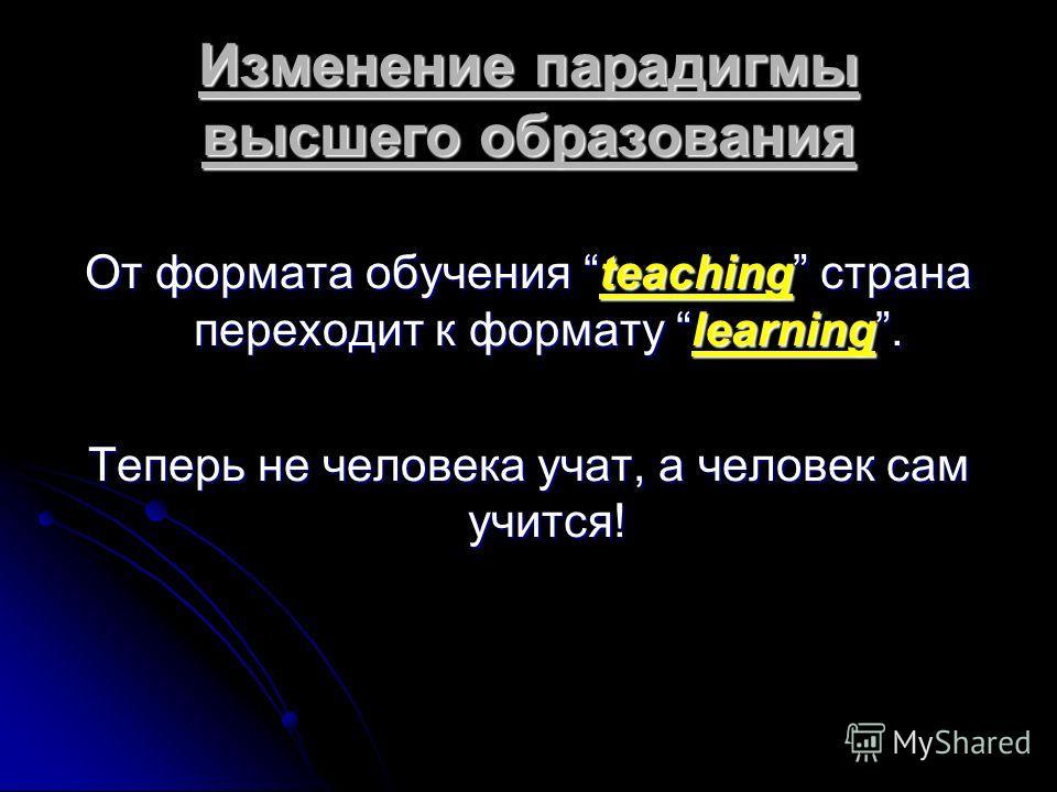 Изменение парадигмы высшего образования От формата обучения teaching страна переходит к формату learning. Теперь не человека учат, а человек сам учится!