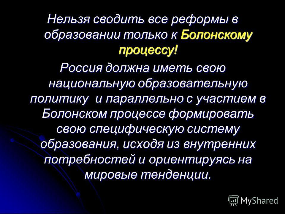 Нельзя сводить все реформы в образовании только к Болонскому процессу! Россия должна иметь свою национальную образовательную политику и параллельно с участием в Болонском процессе формировать свою специфическую систему образования, исходя из внутренн