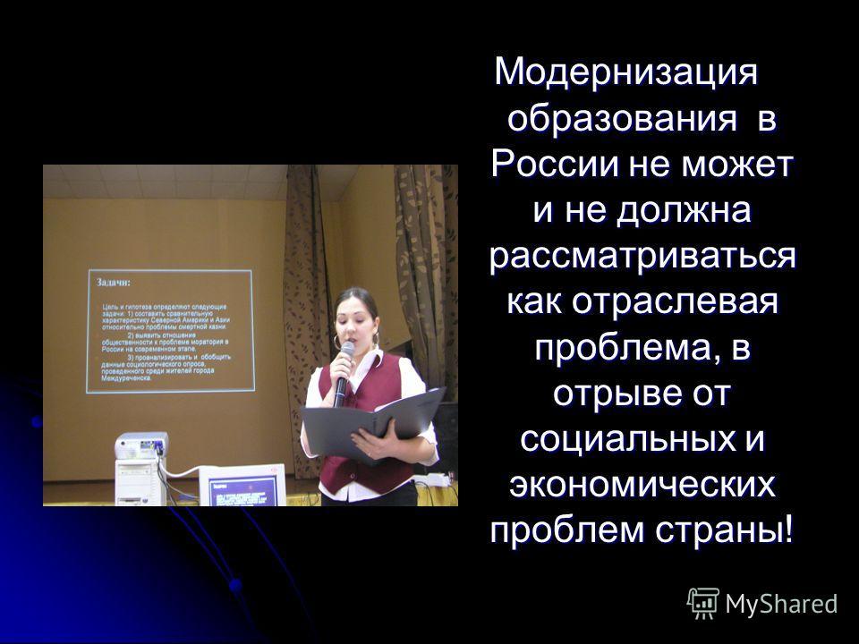 Модернизация образования в России не может и не должна рассматриваться как отраслевая проблема, в отрыве от социальных и экономических проблем страны!