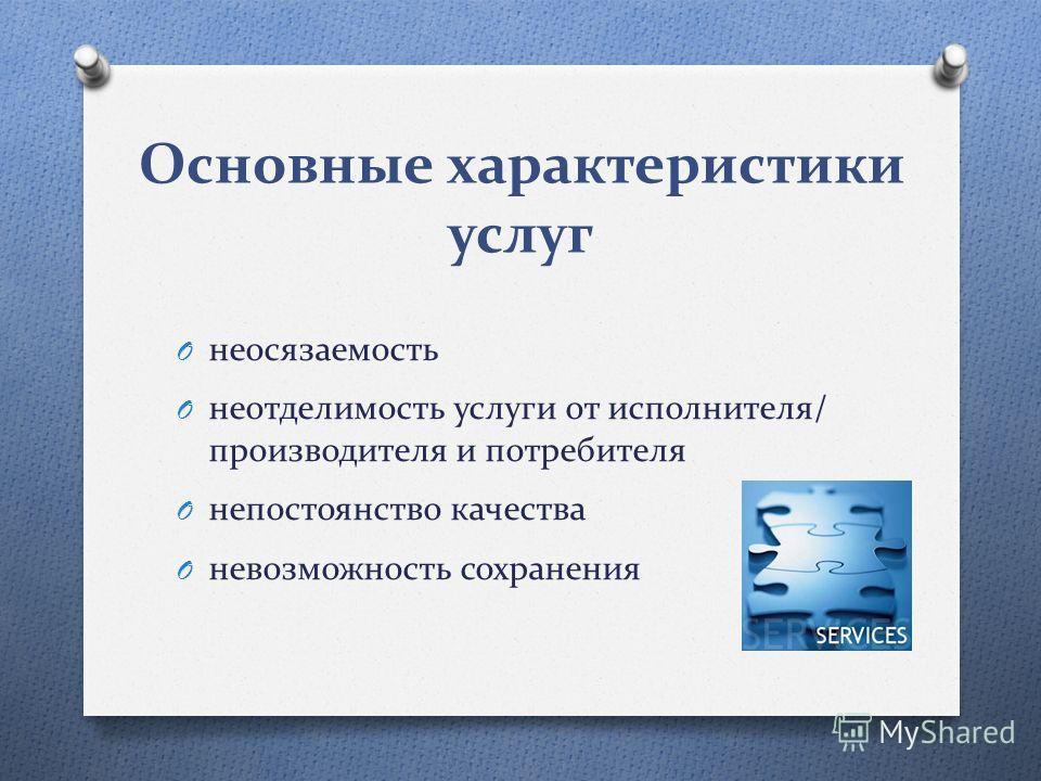 Основные характеристики услуг O неосязаемость O неотделимость услуги от исполнителя/ производителя и потребителя O непостоянство качества O невозможность сохранения
