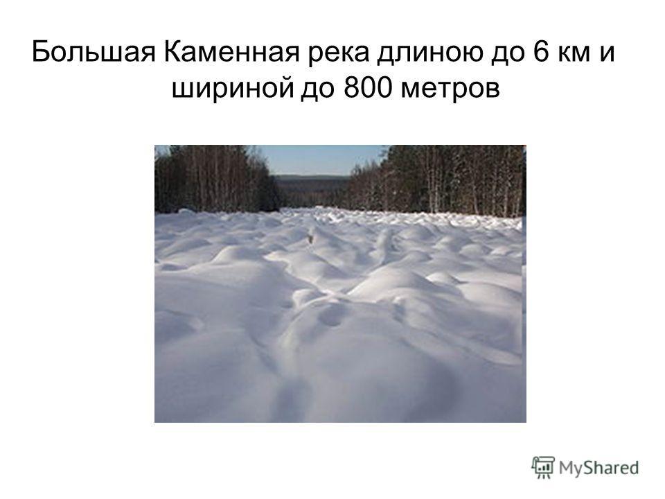 Большая Каменная река длиною до 6 км и шириной до 800 метров