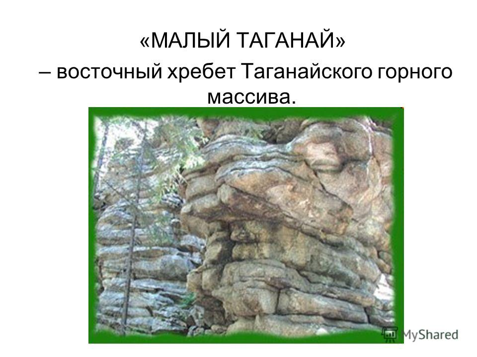 «МАЛЫЙ ТАГАНАЙ» – восточный хребет Таганайского горного массива.