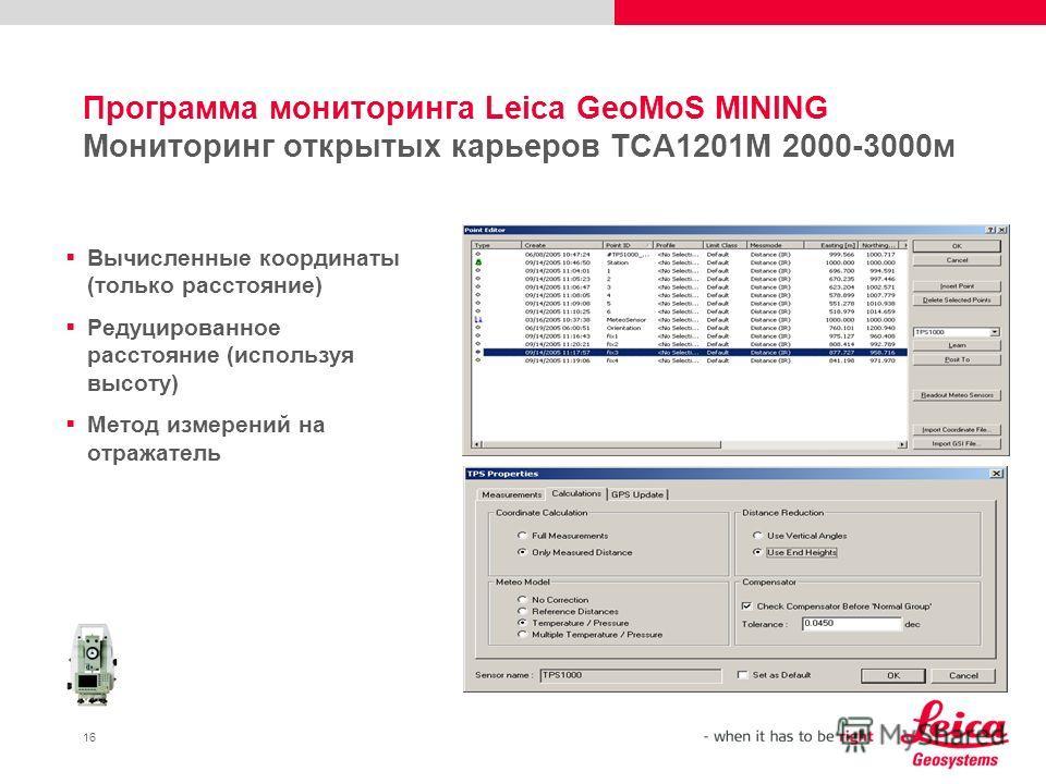 16 Программа мониторинга Leica GeoMoS MINING Мониторинг открытых карьеров TCA1201M 2000-3000м Вычисленные координаты (только расстояние) Редуцированное расстояние (используя высоту) Метод измерений на отражатель