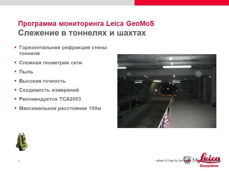 4 Программа мониторинга Leica GeoMoS Слежение в тоннелях и шахтах Горизонтальная рефракция стены тоннеля Сложная геометрия сети Пыль Высокая точность Сходимость измерений Рекомендуется TCA2003 Максимальное расстояние 100м