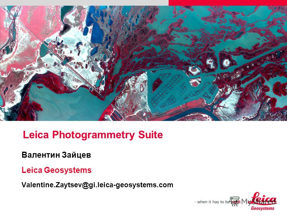 Leica Photogrammetry Suite Валентин Зайцев Leica Geosystems Valentine.Zaytsev@gi.leica-geosystems.com Please insert a picture (Insert, Picture, from file). Size according to grey field (10 cm x 25.4 cm). Scale picture: highlight, pull corner point Cu