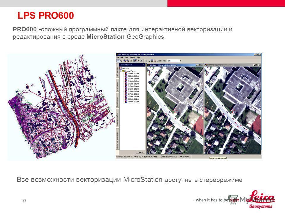 29 LPS PRO600 PRO600 -сложный программный пакте для интерактивной векторизации и редактирования в среде MicroStation GeoGraphics. Все возможности векторизации MicroStation доступны в стереорежиме