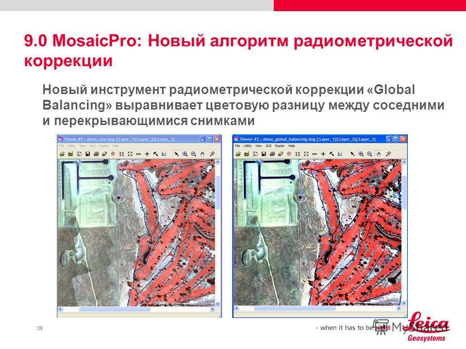 36 9.0 MosaicPro: Новый алгоритм радиометрической коррекции Новый инструмент радиометрической коррекции «Global Balancing» выравнивает цветовую разницу между соседними и перекрывающимися снимками
