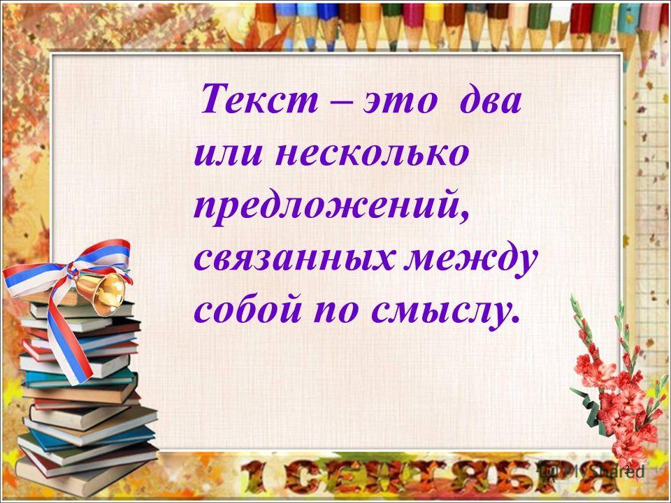 3 Текст – это два или несколько предложений, связанных между собой по смыслу.