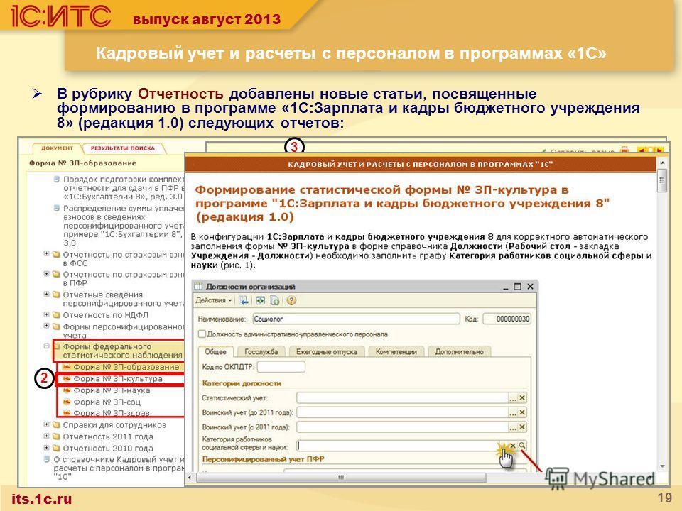 its.1c.ru 19 Кадровый учет и расчеты с персоналом в программах «1С» В рубрику Отчетность добавлены новые статьи, посвященные формированию в программе «1С:Зарплата и кадры бюджетного учреждения 8» (редакция 1.0) следующих отчетов: Статистической формы