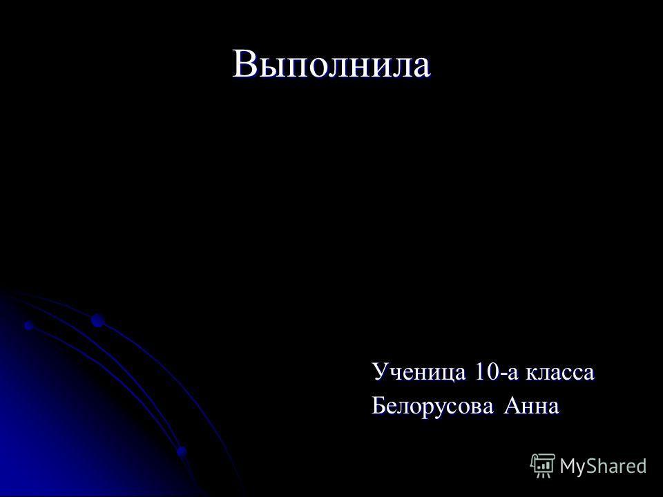 Выполнила Ученица 10-а класса Белорусова Анна