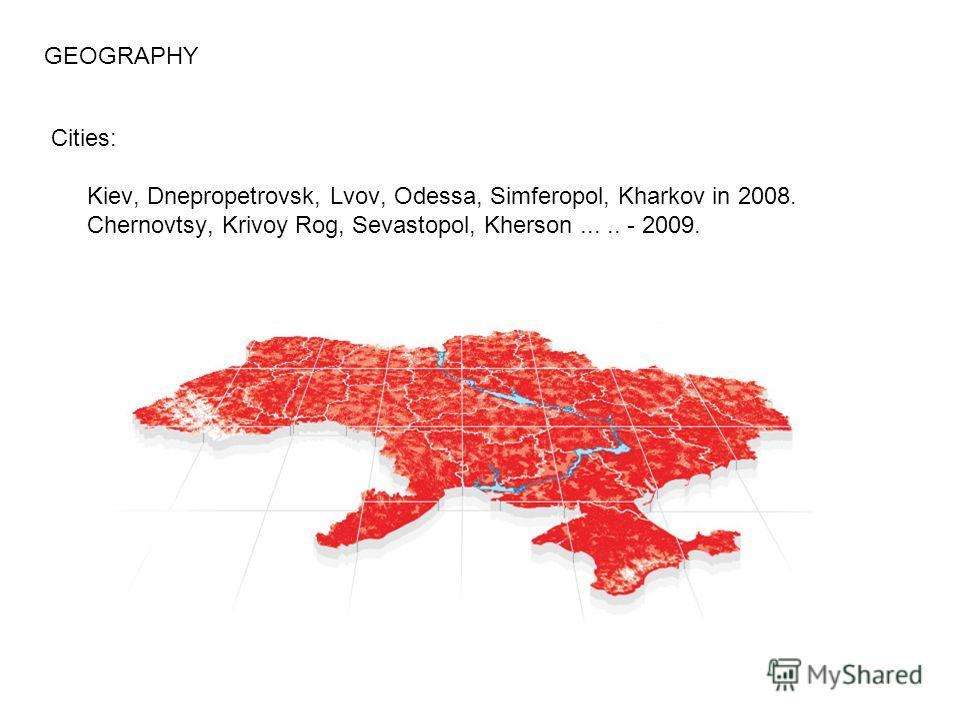 Cities: Kiev, Dnepropetrovsk, Lvov, Odessa, Simferopol, Kharkov in 2008. Chernovtsy, Krivoy Rog, Sevastopol, Kherson..... - 2009. GEOGRAPHY