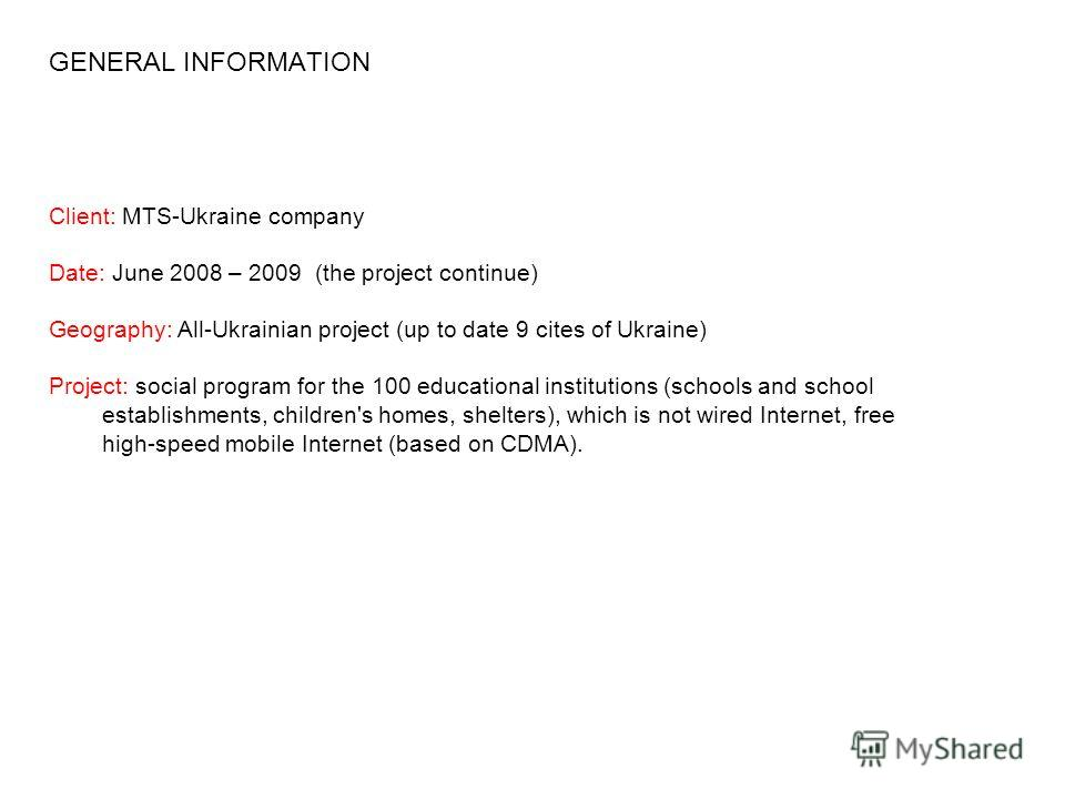 Client: MTS-Ukraine company Date: June 2008 – 2009 (the project continue) Geography: All-Ukrainian project (up to date 9 cites of Ukraine) Project: social program for the 100 educational institutions (schools and school establishments, children's hom