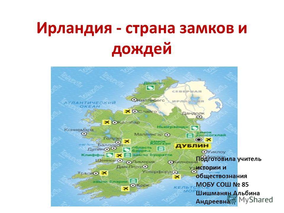 Ирландия - страна замков и дождей Подготовила учитель истории и обществознания МОБУ СОШ 85 Шишманян Альбина Андреевна