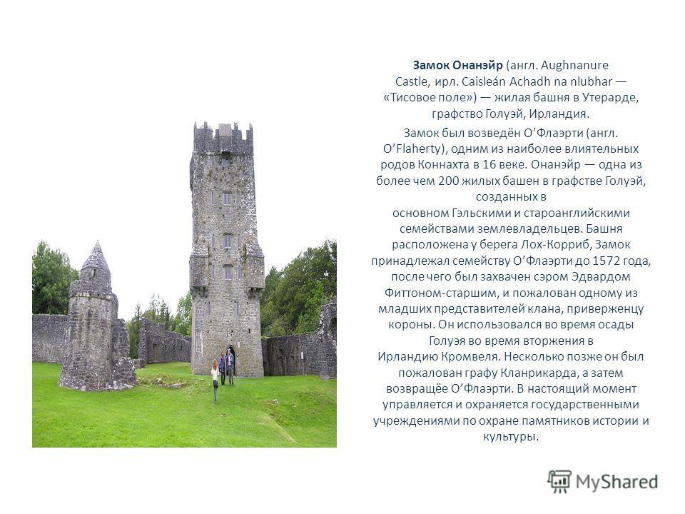Замок Онанэйр (англ. Aughnanure Castle, ирл. Caisleán Achadh na nlubhar «Тисовое поле») жилая башня в Утерарде, графство Голуэй, Ирландия. Замок был возведён ОФлаэрти (англ. OFlaherty), одним из наиболее влиятельных родов Коннахта в 16 веке. Онанэйр