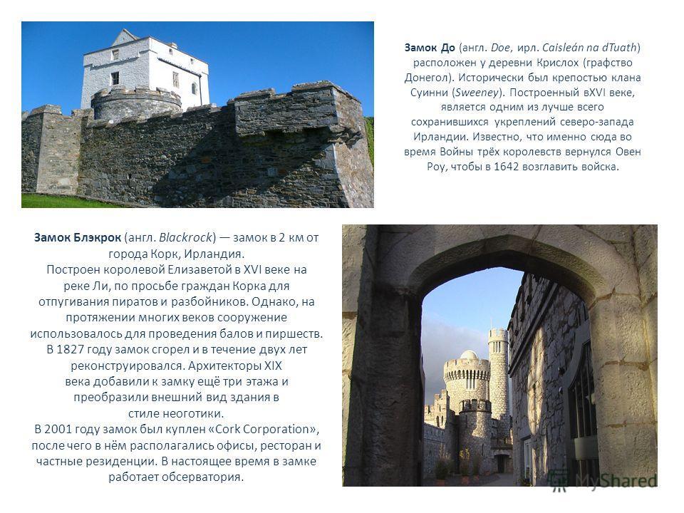Замок До (англ. Doe, ирл. Caisleán na dTuath) расположен у деревни Крислох (графство Донегол). Исторически был крепостью клана Суинни (Sweeney). Построенный вXVI веке, является одним из лучше всего сохранившихся укреплений северо-запада Ирландии. Изв