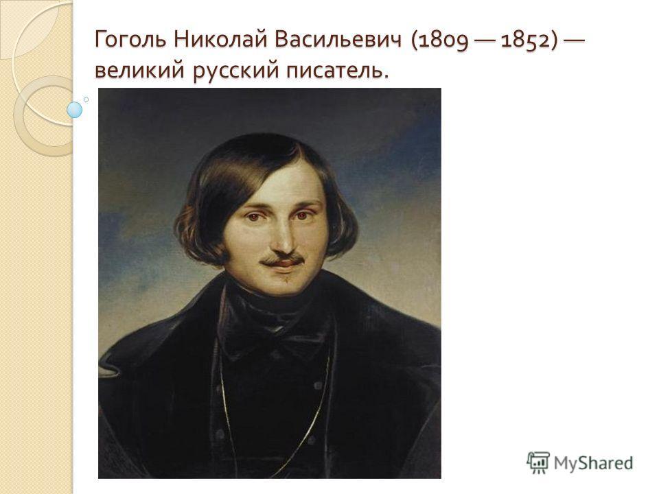 Гоголь Николай Васильевич (1809 1852) великий русский писатель.