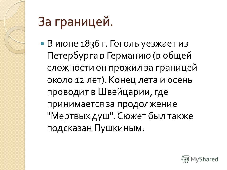 За границей. В июне 1836 г. Гоголь уезжает из Петербурга в Германию ( в общей сложности он прожил за границей около 12 лет ). Конец лета и осень проводит в Швейцарии, где принимается за продолжение  Мертвых душ . Сюжет был также подсказан Пушкиным.