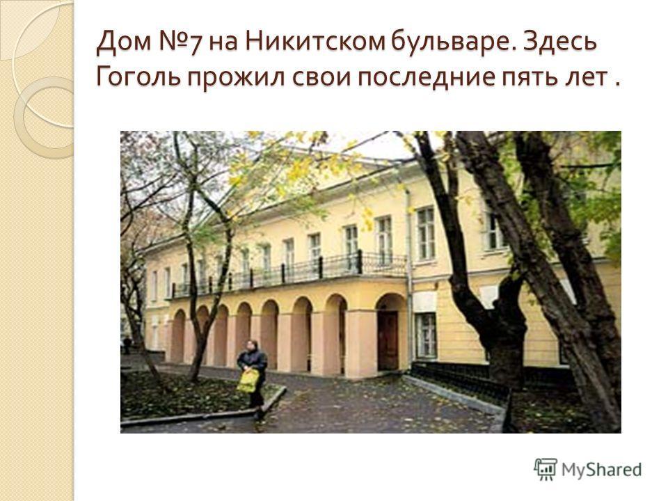 Дом 7 на Никитском бульваре. Здесь Гоголь прожил свои последние пять лет.