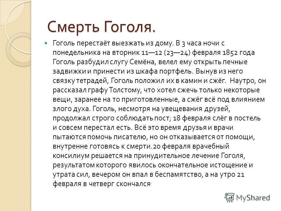 Смерть Гоголя. Гоголь перестаёт выезжать из дому. В 3 часа ночи с понедельника на вторник 1112 (2324) февраля 1852 года Гоголь разбудил слугу Семёна, велел ему открыть печные задвижки и принести из шкафа портфель. Вынув из него связку тетрадей, Гогол