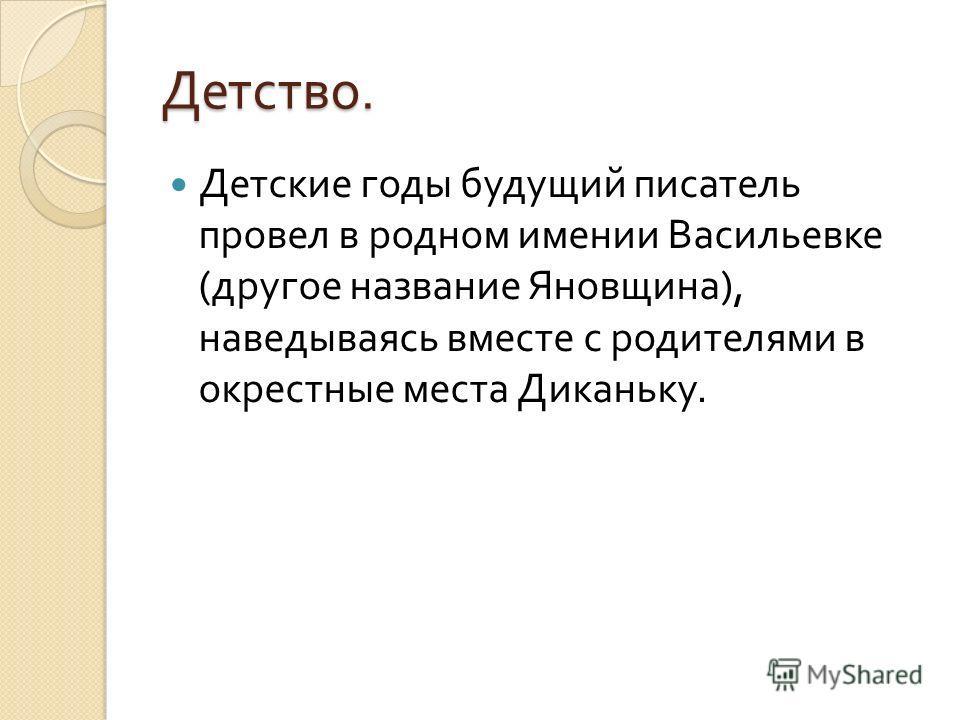 Детство. Детские годы будущий писатель провел в родном имении Васильевке ( другое название Яновщина ), наведываясь вместе с родителями в окрестные места Диканьку.