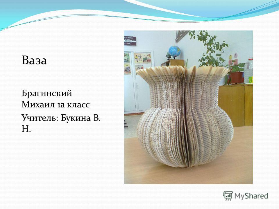 Ваза Брагинский Михаил 1а класс Учитель: Букина В. Н.