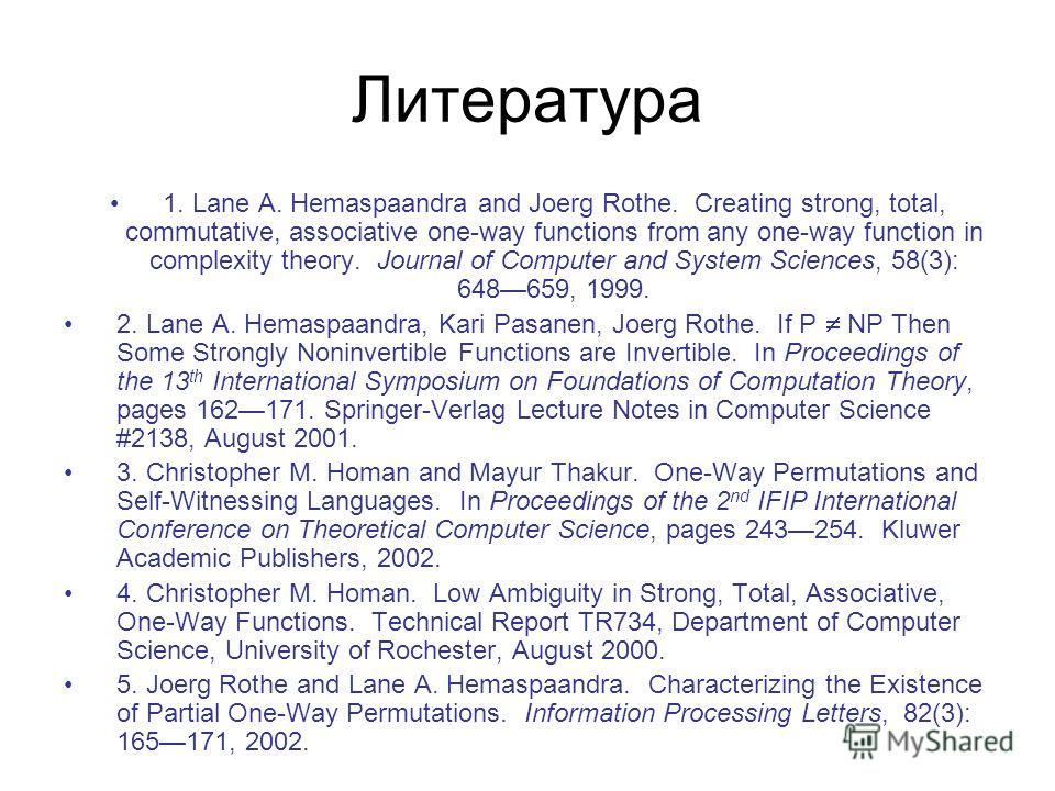 Литература 1. Lane A. Hemaspaandra and Joerg Rothe. Creating strong, total, commutative, associative one-way functions from any one-way function in complexity theory. Journal of Computer and System Sciences, 58(3): 648659, 1999. 2. Lane A. Hemaspaand