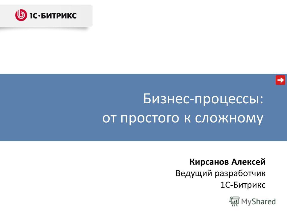 Бизнес-процессы: от простого к сложному Кирсанов Алексей Ведущий разработчик 1C-Битрикс