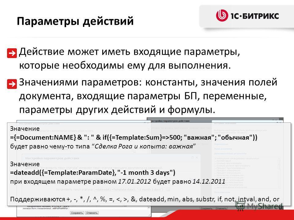 Действие может иметь входящие параметры, которые необходимы ему для выполнения. Параметры действий Значениями параметров: константы, значения полей документа, входящие параметры БП, переменные, параметры других действий и формулы. Значение ={=Documen