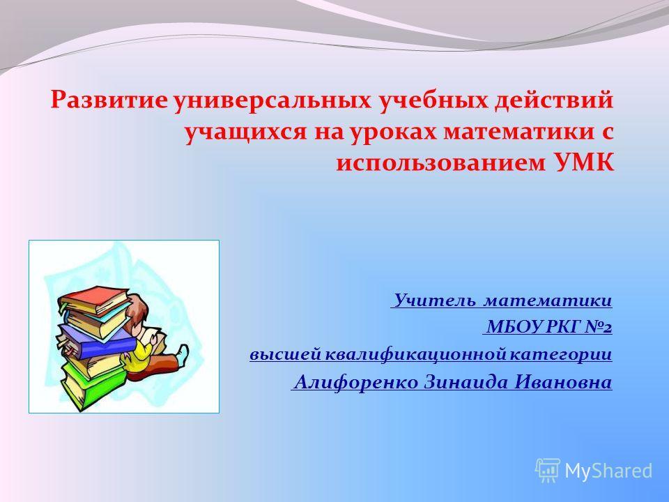Учитель математики МБОУ РКГ 2 высшей квалификационной категории Алифоренко Зинаида Ивановна