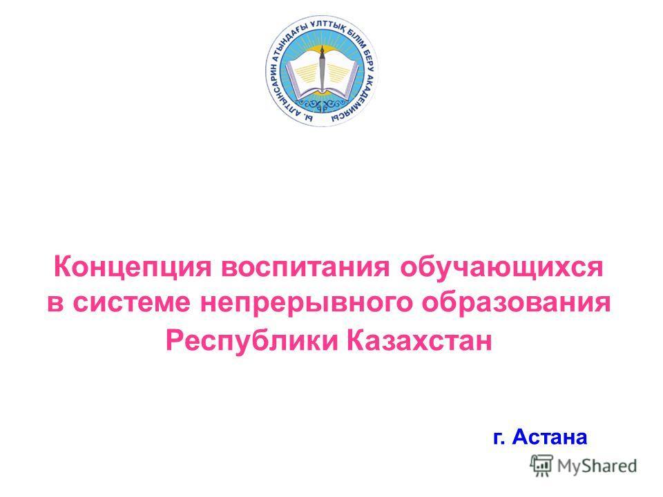 г. Астана Концепция воспитания обучающихся в системе непрерывного образования Республики Казахстан