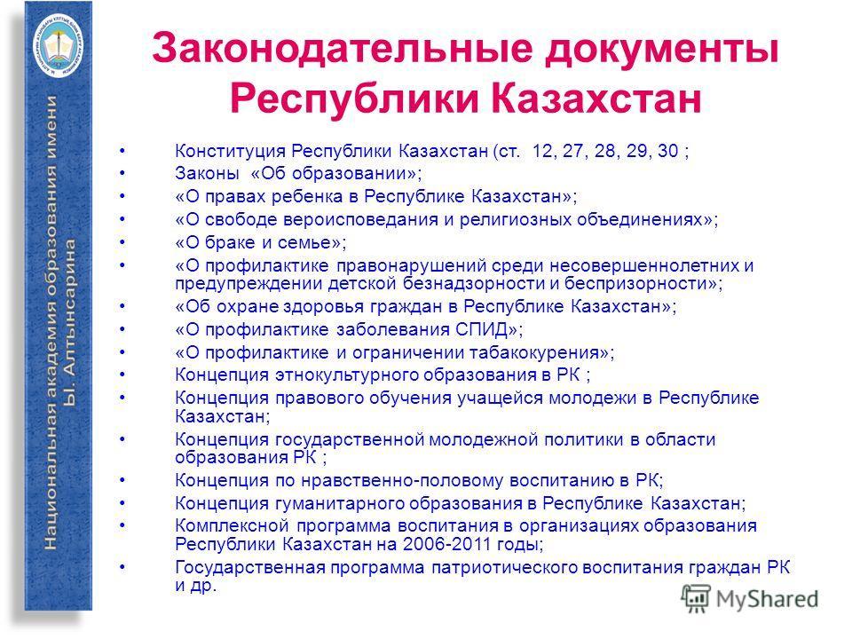 Законодательные документы Республики Казахстан Конституция Республики Казахстан (ст. 12, 27, 28, 29, 30 ; Законы «Об образовании»; «О правах ребенка в Республике Казахстан»; «О свободе вероисповедания и религиозных объединениях»; «О браке и семье»; «
