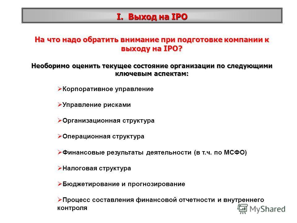 На что надо обратить внимание при подготовке компании к выходу на IPO? Необоримо оценить текущее состояние организации по следующими ключевым аспектам: Корпоративное управление Управление рисками Организационная структура Операционная структура Финан