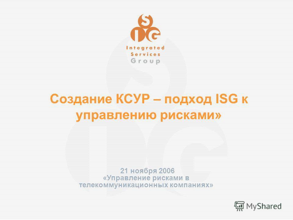 Создание КСУР – подход ISG к управлению рисками» 21 ноября 2006 «Управление рисками в телекоммуникационных компаниях»