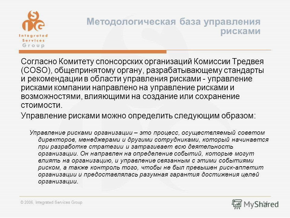 © 2006, Integrated Services Group 14 Методологическая база управления рисками Согласно Комитету спонсорских организаций Комиссии Тредвея (COSO), общепринятому органу, разрабатывающему стандарты и рекомендации в области управления рисками - управление