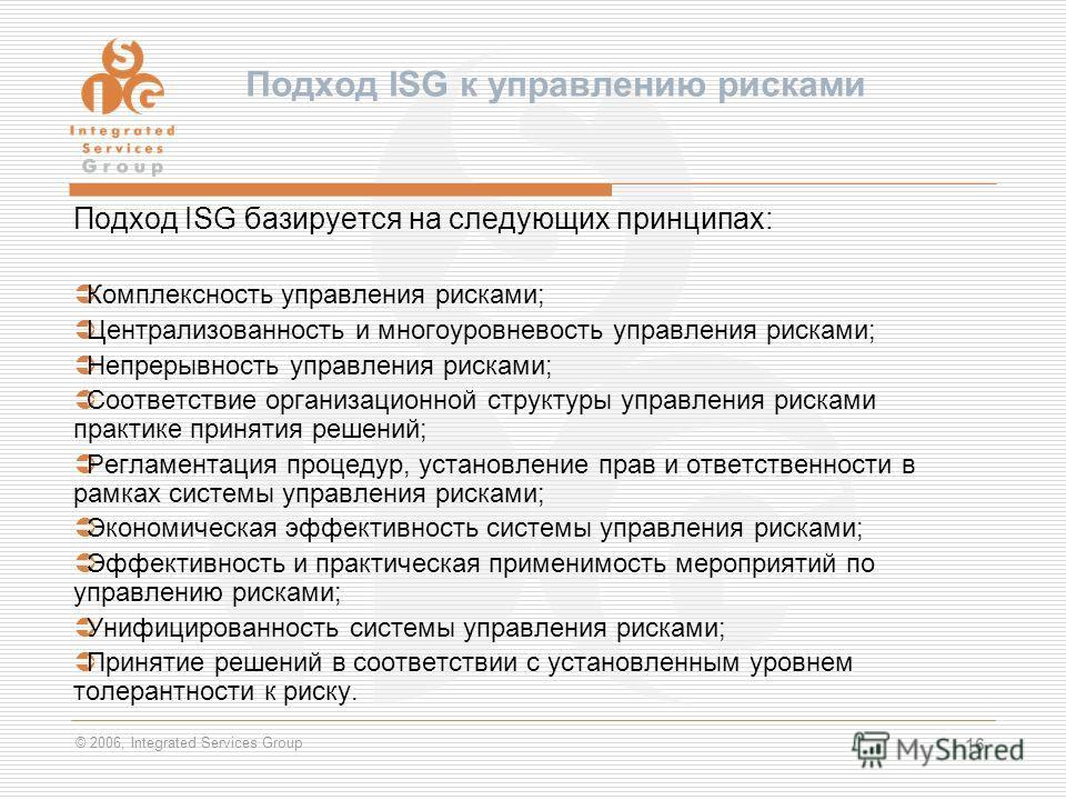 © 2006, Integrated Services Group 16 Подход ISG к управлению рисками Подход ISG базируется на следующих принципах: Комплексность управления рисками; Централизованность и многоуровневость управления рисками; Непрерывность управления рисками; Соответст