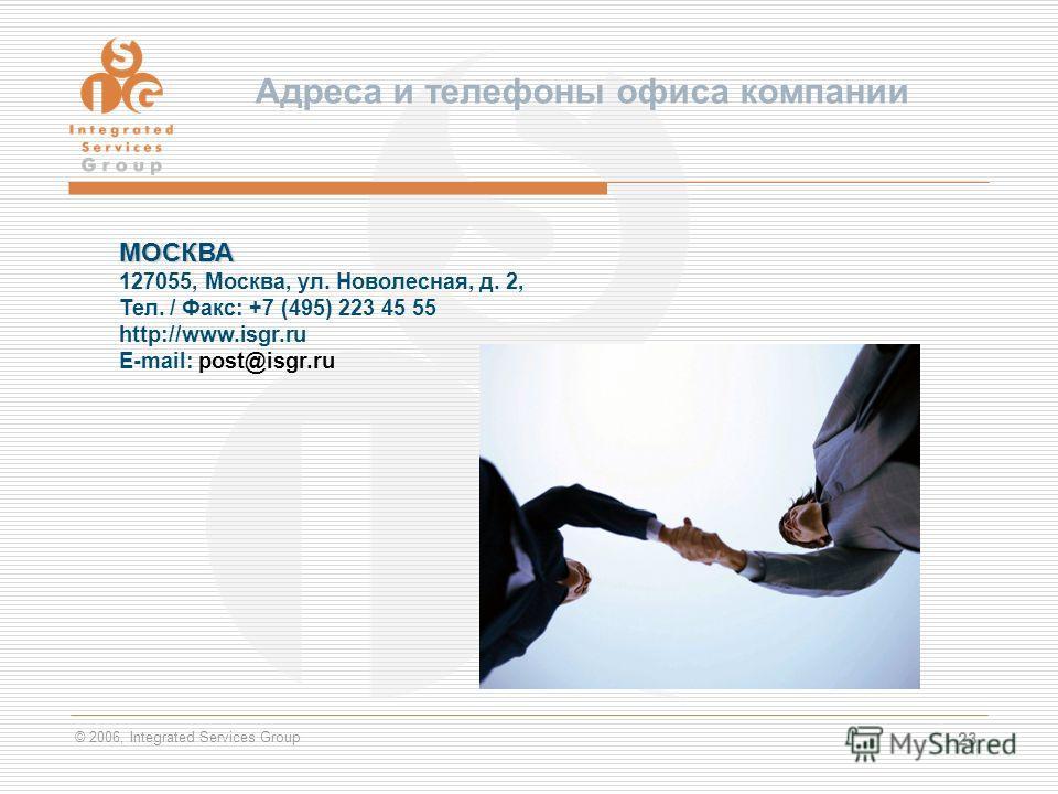 © 2006, Integrated Services Group 23 Адреса и телефоны офиса компании МОСКВА 127055, Москва, ул. Новолесная, д. 2, Тел. / Факс: +7 (495) 223 45 55 http://www.isgr.ru E-mail: post@isgr.ru