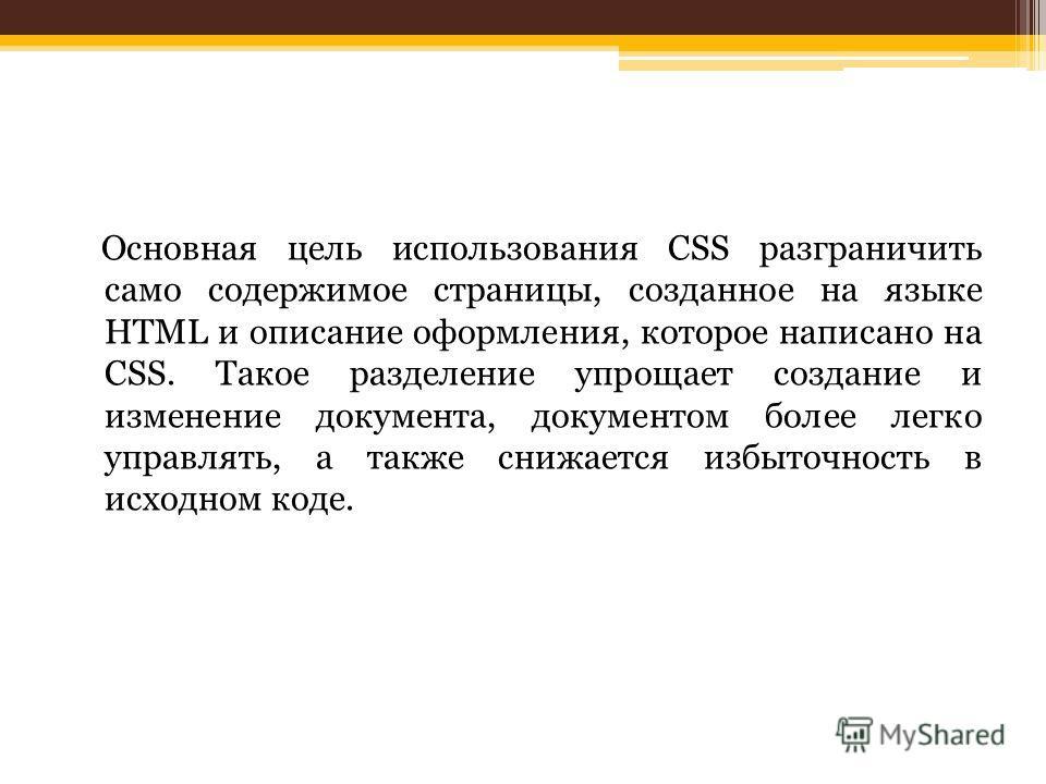 Основная цель использования CSS разграничить само содержимое страницы, созданное на языке HTML и описание оформления, которое написано на CSS. Такое разделение упрощает создание и изменение документа, документом более легко управлять, а также снижает