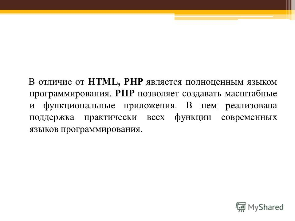 В отличие от HTML, PHP является полноценным языком программирования. PHP позволяет создавать масштабные и функциональные приложения. В нем реализована поддержка практически всех функции современных языков программирования.
