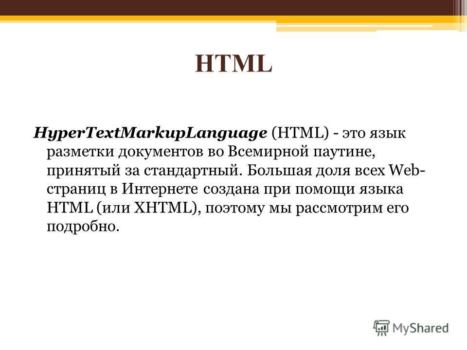 HTML HyperTextMarkupLanguage (HTML) - это язык разметки документов во Всемирной паутине, принятый за стандартный. Большая доля всех Web- страниц в Интернете создана при помощи языка HTML (или XHTML), поэтому мы рассмотрим его подробно.