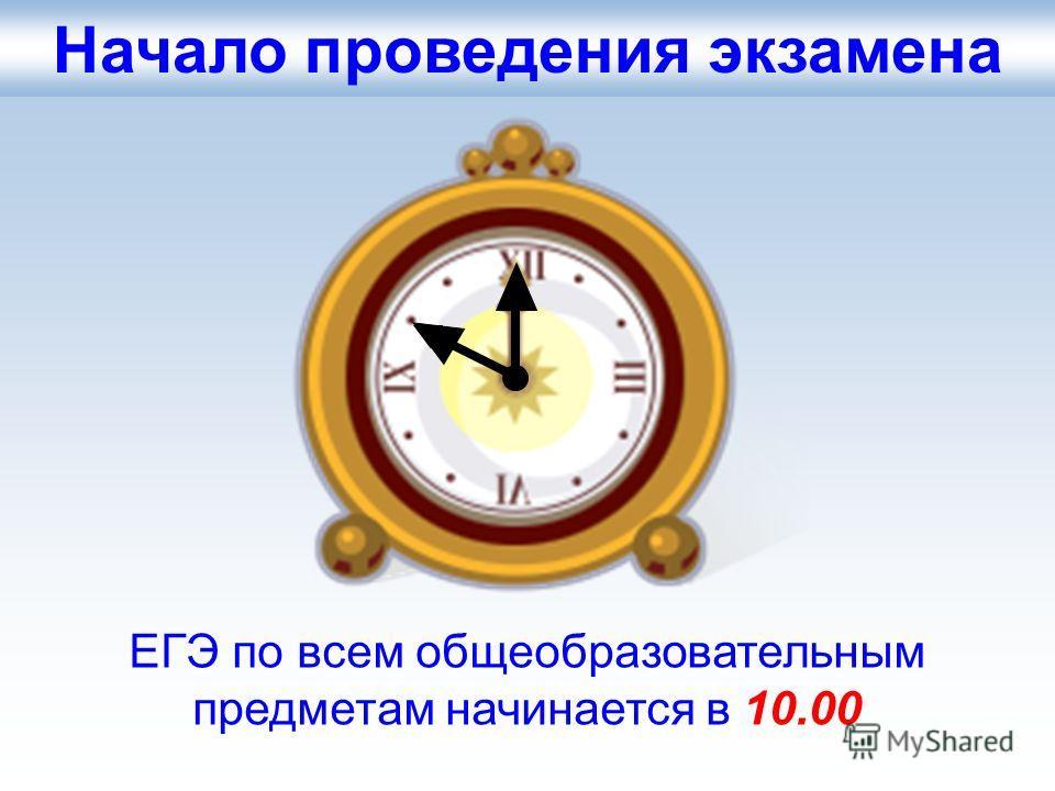 Начало проведения экзамена ЕГЭ по всем общеобразовательным предметам начинается в 10.00