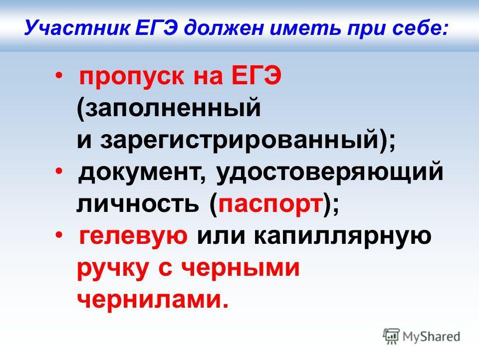 пропуск на ЕГЭ (заполненный и зарегистрированный); документ, удостоверяющий личность (паспорт); гелевую или капиллярную ручку с черными чернилами. Участник ЕГЭ должен иметь при себе: