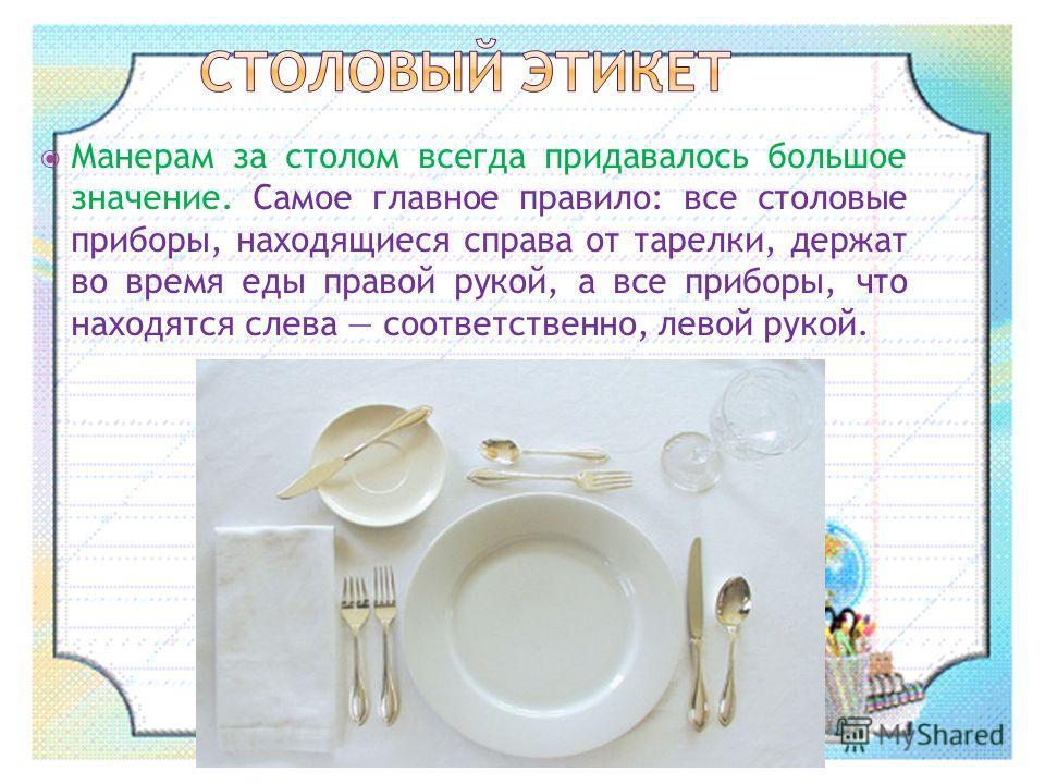 Манерам за столом всегда придавалось большое значение. Самое главное правило: все столовые приборы, находящиеся справа от тарелки, держат во время еды правой рукой, а все приборы, что находятся слева соответственно, левой рукой.