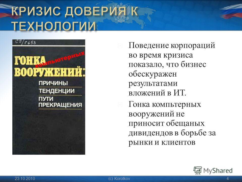 Поведение корпораций во время кризиса показало, что бизнес обескуражен результатами вложений в ИТ. Гонка компьтерных вооружений не приносит обещаных дивидендов в борьбе за рынки и клиентов 23.10.2010(c) Korotkov4 компьютерных